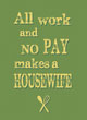 All Work and No Pay makes a Housewife - Yellow on Green